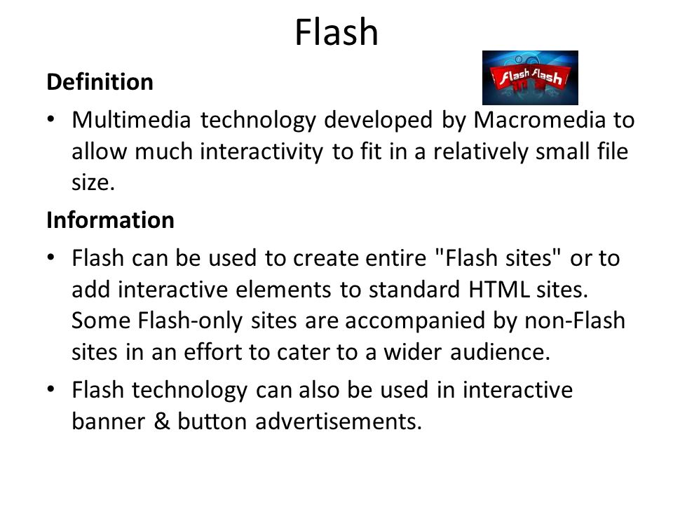 Flash Definition Multimedia technology developed by Macromedia to allow much interactivity to fit in a relatively small file size.