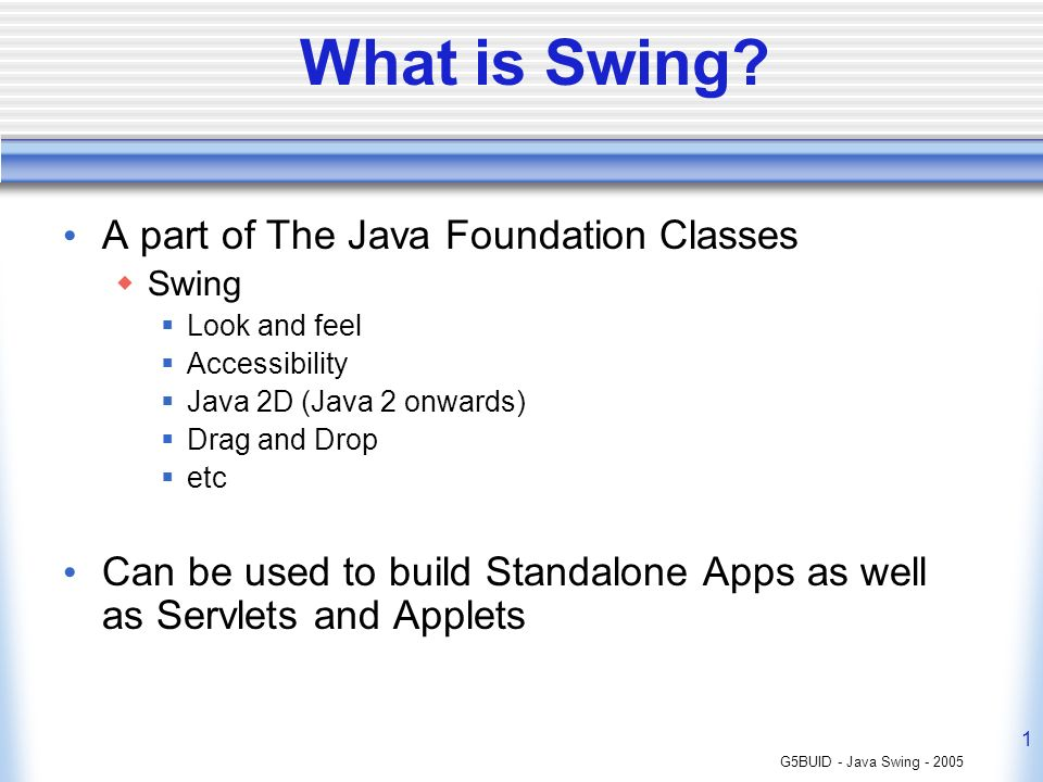 G5BUID - Java Swing - 2005 1 What is Swing? A part of The Java Foundation Classes Swing Look and feel Accessibility Java 2D (Java 2 onwards) Drag and