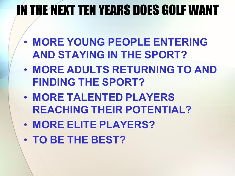 IN THE NEXT TEN YEARS DOES GOLF WANT MORE YOUNG PEOPLE ENTERING AND STAYING IN THE SPORT? MORE ADULTS RETURNING TO AND FINDING THE SPORT? MORE TALENTE