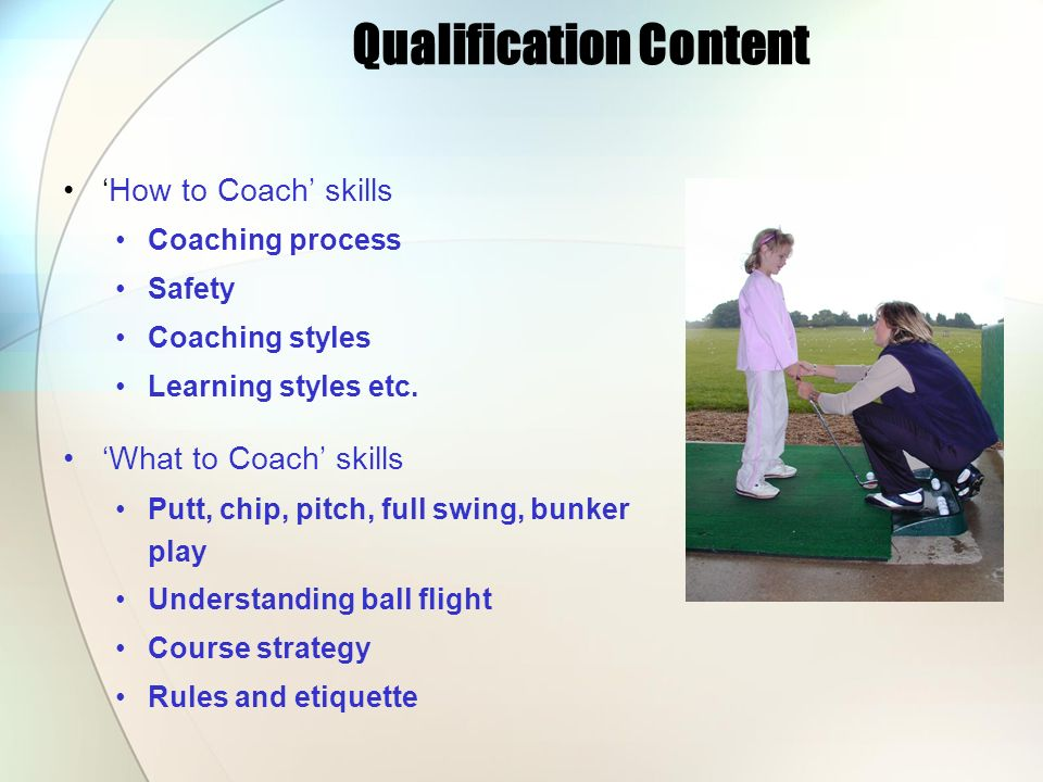 Qualification Content How to Coach skills Coaching process Safety Coaching styles Learning styles etc. What to Coach skills Putt, chip, pitch, full sw