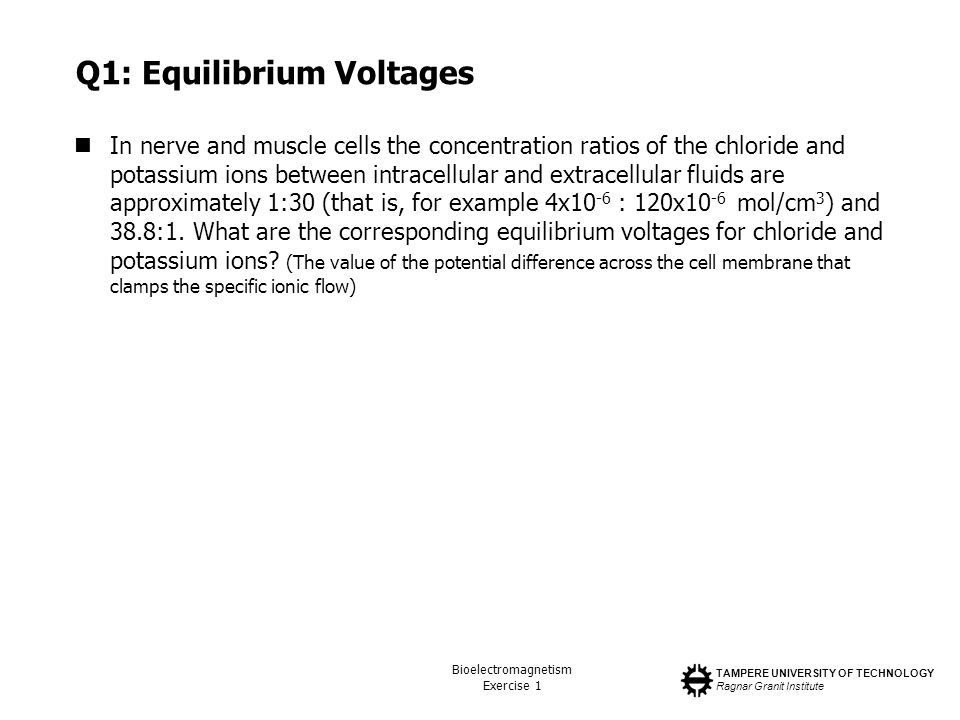 TAMPERE UNIVERSITY OF TECHNOLOGY Ragnar Granit Institute Bioelectromagnetism Exercise 1 Q1: Equilibrium Voltages In nerve and muscle cells the concent