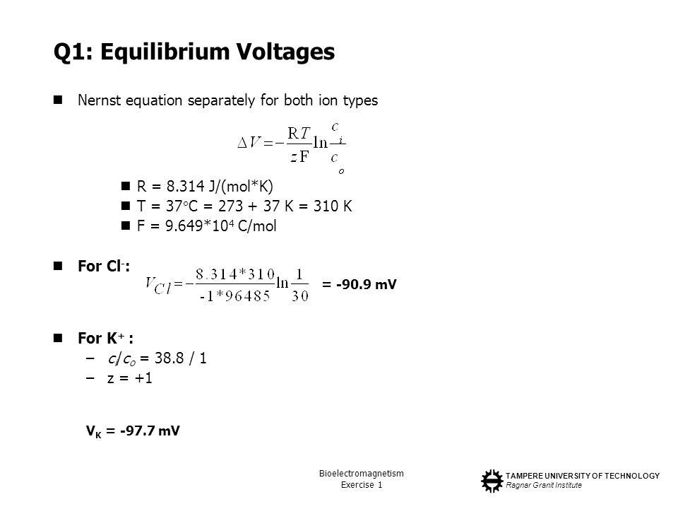 TAMPERE UNIVERSITY OF TECHNOLOGY Ragnar Granit Institute Bioelectromagnetism Exercise 1 Q1: Equilibrium Voltages Nernst equation separately for both i