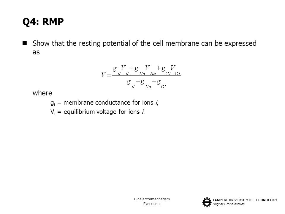 TAMPERE UNIVERSITY OF TECHNOLOGY Ragnar Granit Institute Bioelectromagnetism Exercise 1 Q4: RMP Show that the resting potential of the cell membrane c
