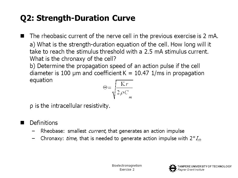 TAMPERE UNIVERSITY OF TECHNOLOGY Ragnar Granit Institute Bioelectromagnetism Exercise 2 Q2: Strength-Duration Curve The rheobasic current of the nerve cell in the previous exercise is 2 mA.