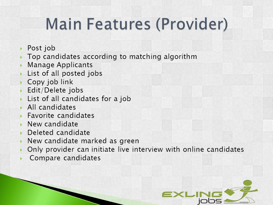 Post job Top candidates according to matching algorithm Manage Applicants List of all posted jobs Copy job link Edit/Delete jobs List of all candidates for a job All candidates Favorite candidates New candidate Deleted candidate New candidate marked as green Only provider can initiate live interview with online candidates Compare candidates
