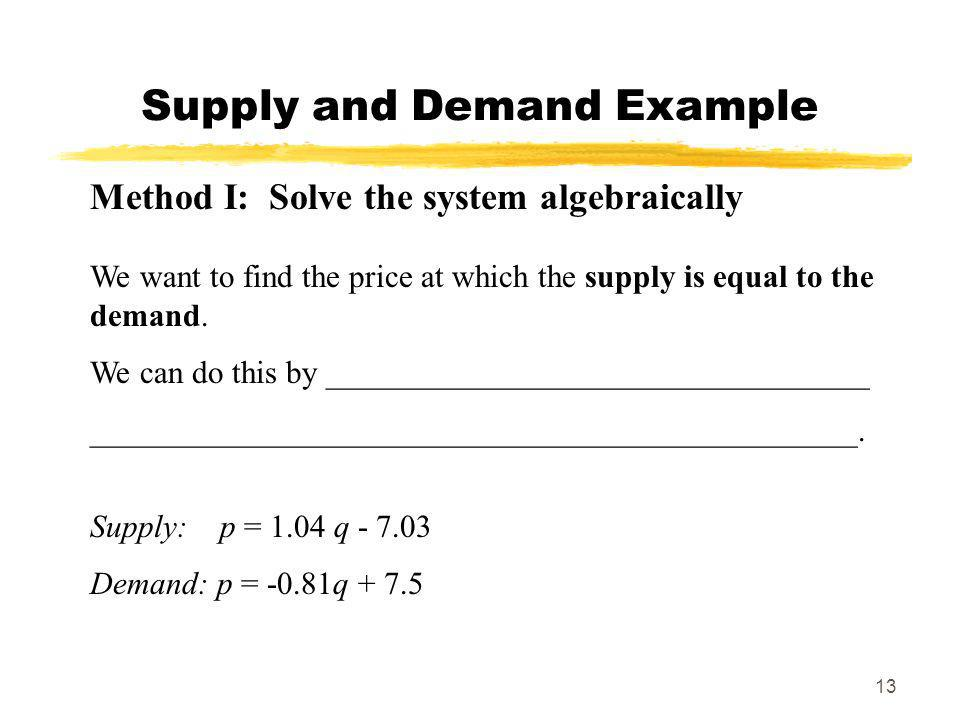13 Supply and Demand Example Method I: Solve the system algebraically We want to find the price at which the supply is equal to the demand. We can do