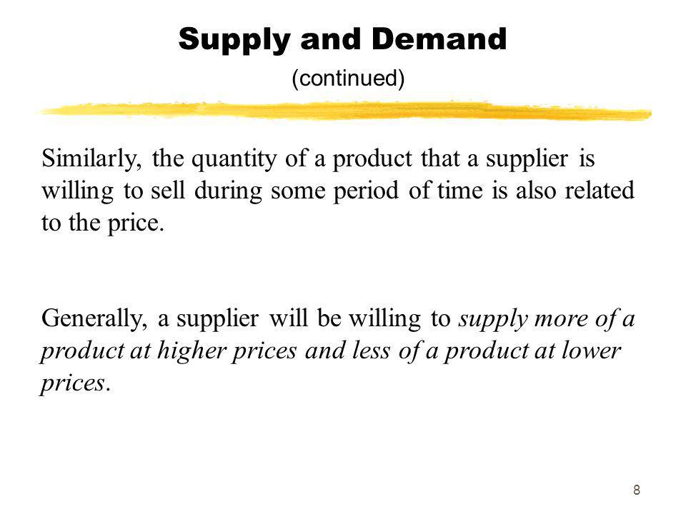 8 Supply and Demand (continued) Similarly, the quantity of a product that a supplier is willing to sell during some period of time is also related to