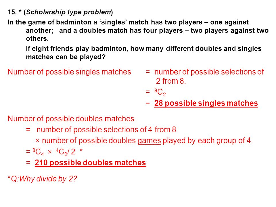 15. * (Scholarship type problem) In the game of badminton a singles match has two players – one against another; and a doubles match has four players