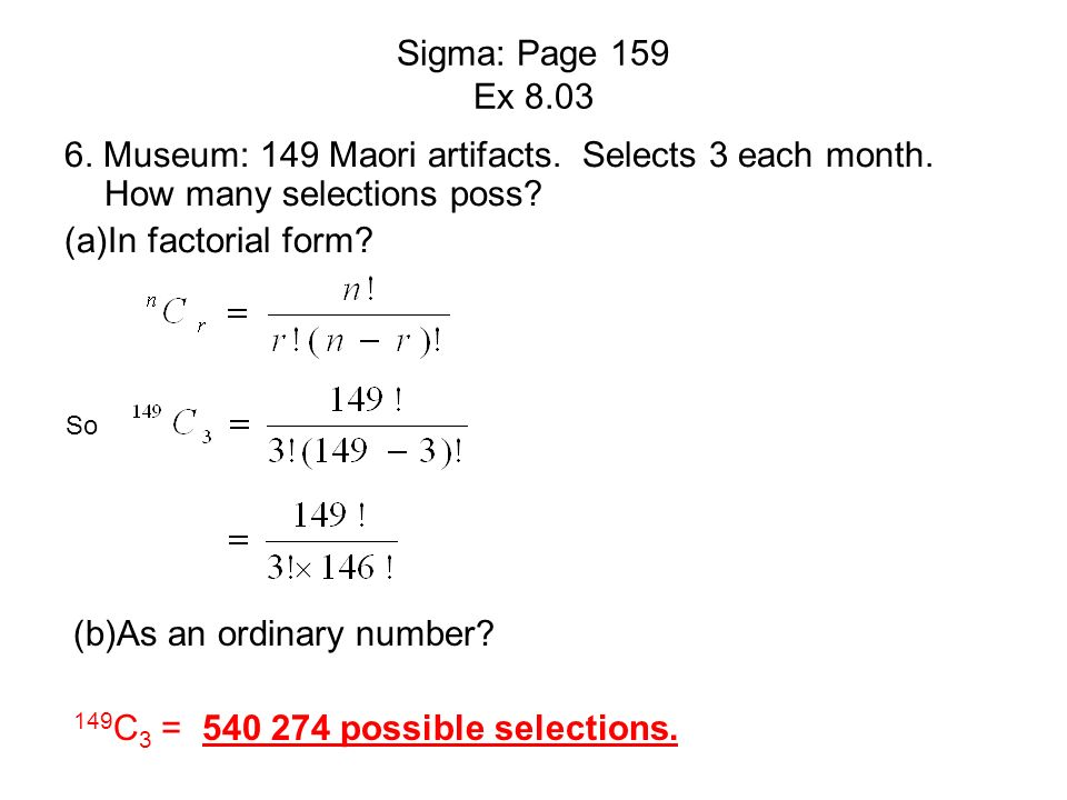 Sigma: Page 159 Ex 8.03 6. Museum: 149 Maori artifacts. Selects 3 each month. How many selections poss? (a)In factorial form? So (b)As an ordinary num