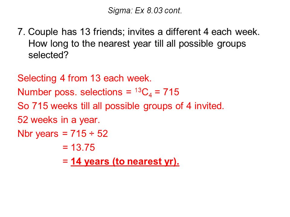 Sigma: Ex 8.03 cont. 7. Couple has 13 friends; invites a different 4 each week.