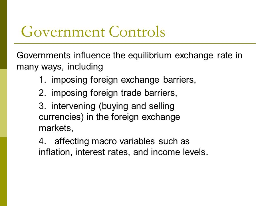 Government Controls Governments influence the equilibrium exchange rate in many ways, including 1. imposing foreign exchange barriers, 2. imposing for