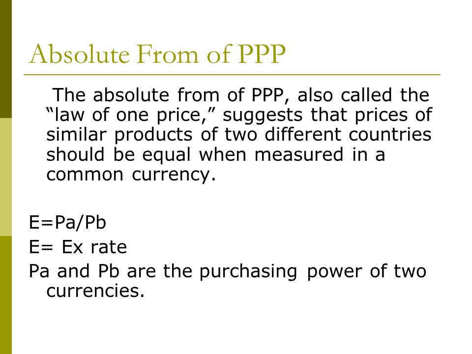 Absolute From of PPP The absolute from of PPP, also called the law of one price, suggests that prices of similar products of two different countries s