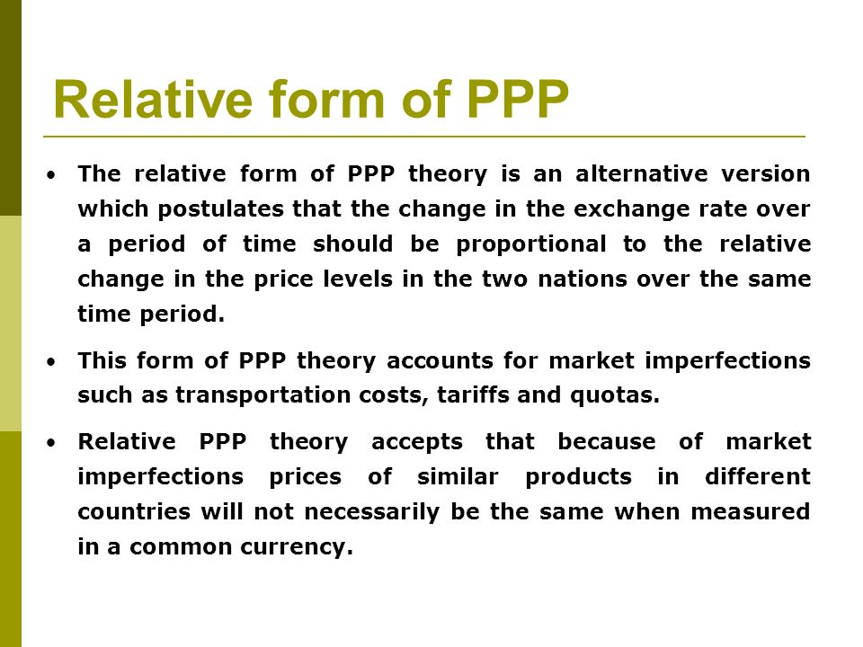 Relative form of PPP The relative form of PPP theory is an alternative version which postulates that the change in the exchange rate over a period of