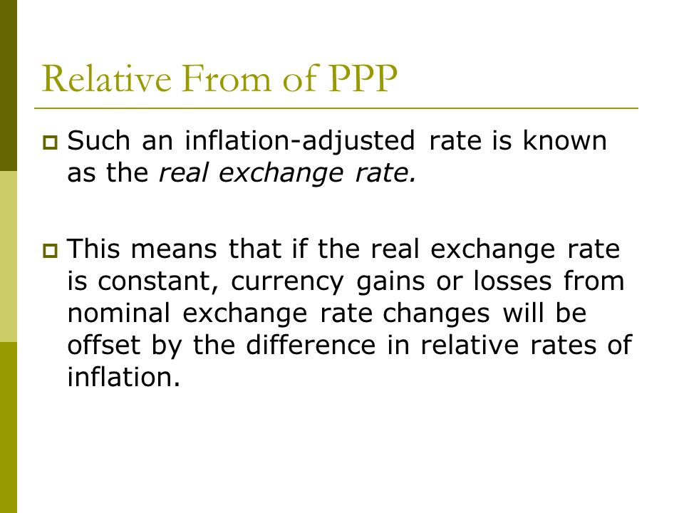 Relative From of PPP Such an inflation-adjusted rate is known as the real exchange rate. This means that if the real exchange rate is constant, curren