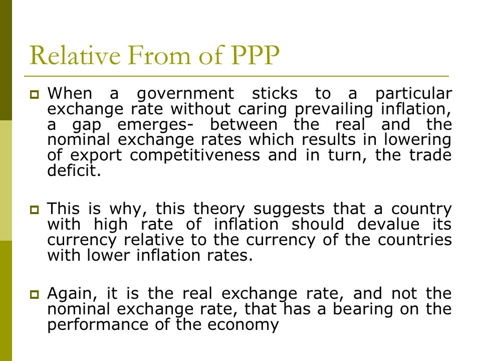 Relative From of PPP When a government sticks to a particular exchange rate without caring prevailing inflation, a gap emerges- between the real and t
