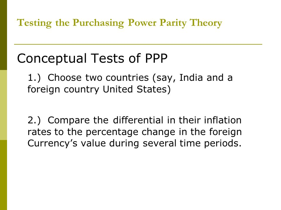 Testing the Purchasing Power Parity Theory Conceptual Tests of PPP 1.) Choose two countries (say, India and a foreign country United States) 2.) Compa