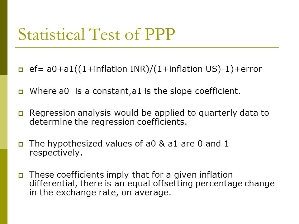Statistical Test of PPP ef= a0+a1((1+inflation INR)/(1+inflation US)-1)+error Where a0 is a constant,a1 is the slope coefficient. Regression analysis