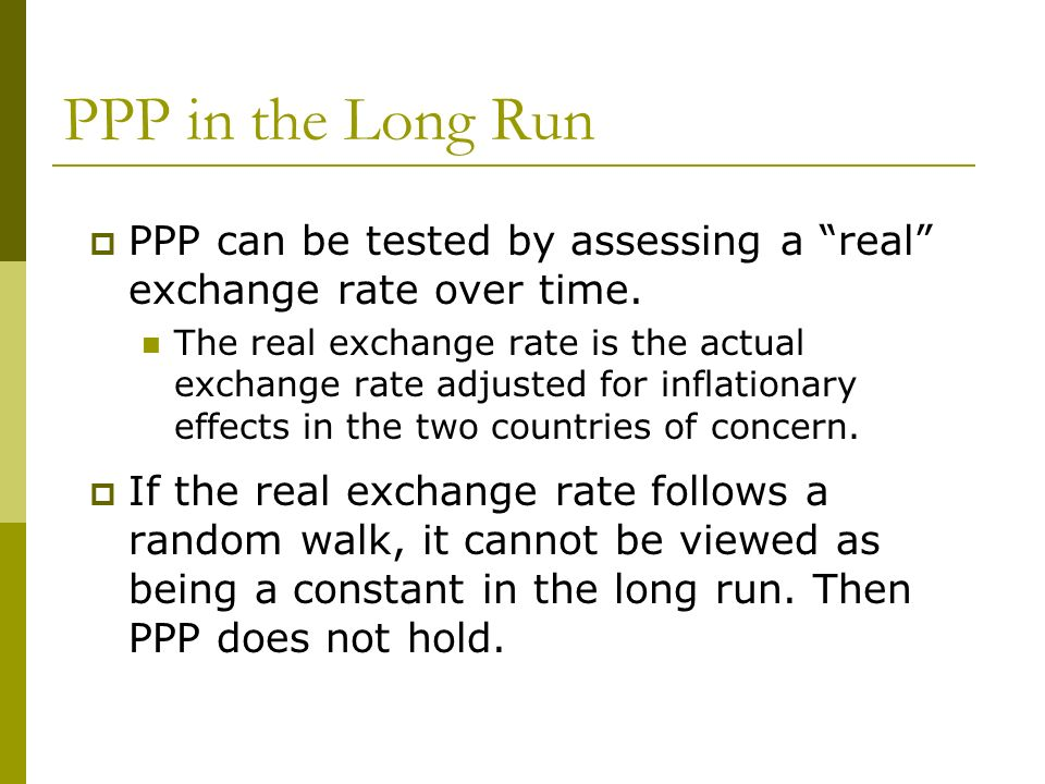 PPP in the Long Run PPP can be tested by assessing a real exchange rate over time. The real exchange rate is the actual exchange rate adjusted for inf
