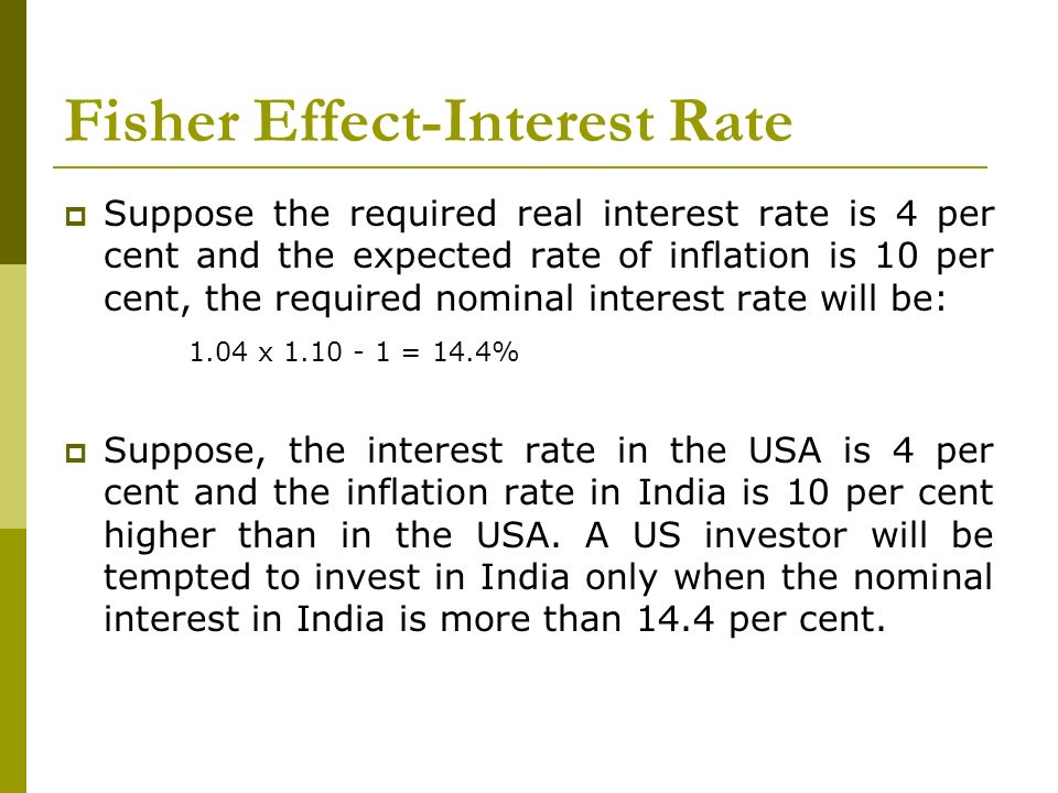 Fisher Effect-Interest Rate Suppose the required real interest rate is 4 per cent and the expected rate of inflation is 10 per cent, the required nomi