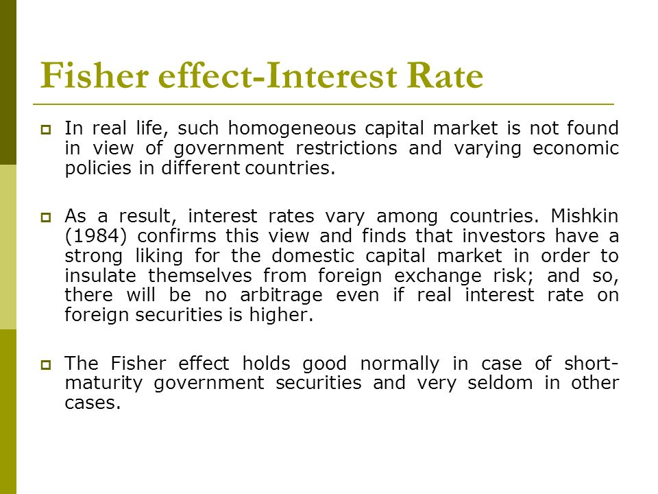 Fisher effect-Interest Rate In real life, such homogeneous capital market is not found in view of government restrictions and varying economic policie