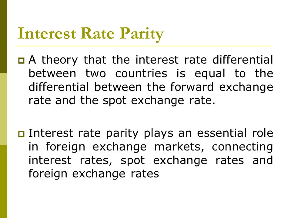 Interest Rate Parity A theory that the interest rate differential between two countries is equal to the differential between the forward exchange rate