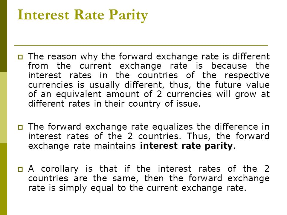 Interest Rate Parity The reason why the forward exchange rate is different from the current exchange rate is because the interest rates in the countri