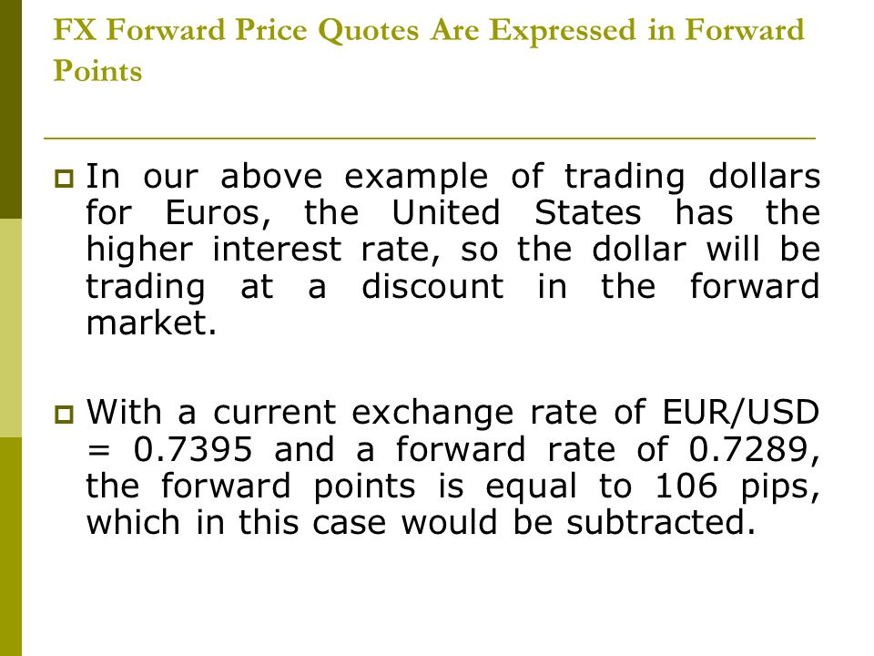 FX Forward Price Quotes Are Expressed in Forward Points In our above example of trading dollars for Euros, the United States has the higher interest r