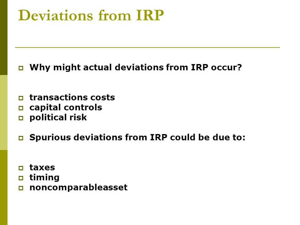 Deviations from IRP Why might actual deviations from IRP occur? transactions costs capital controls political risk Spurious deviations from IRP could