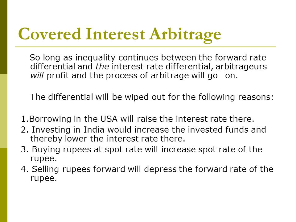 Covered Interest Arbitrage So long as inequality continues between the forward rate differential and the interest rate differential, arbitrageurs will