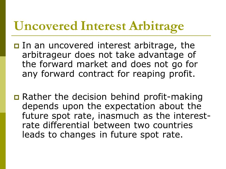 Uncovered Interest Arbitrage In an uncovered interest arbitrage, the arbitrageur does not take advantage of the forward market and does not go for any