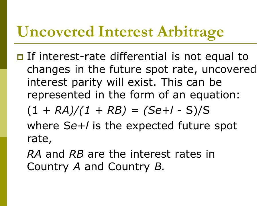 Uncovered Interest Arbitrage If interest-rate differential is not equal to changes in the future spot rate, uncovered interest parity will exist. This