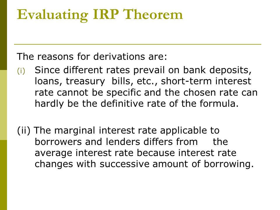 Evaluating IRP Theorem The reasons for derivations are: (i) Since different rates prevail on bank deposits, loans, treasury bills, etc., short-term in
