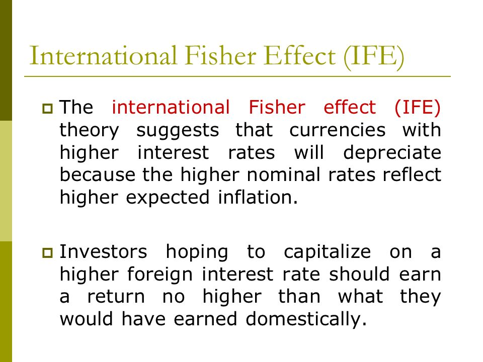 International Fisher Effect (IFE) The international Fisher effect (IFE) theory suggests that currencies with higher interest rates will depreciate bec