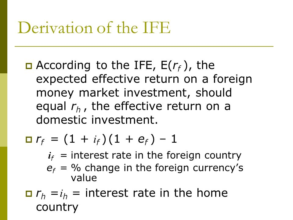 According to the IFE, E(r f ), the expected effective return on a foreign money market investment, should equal r h, the effective return on a domesti