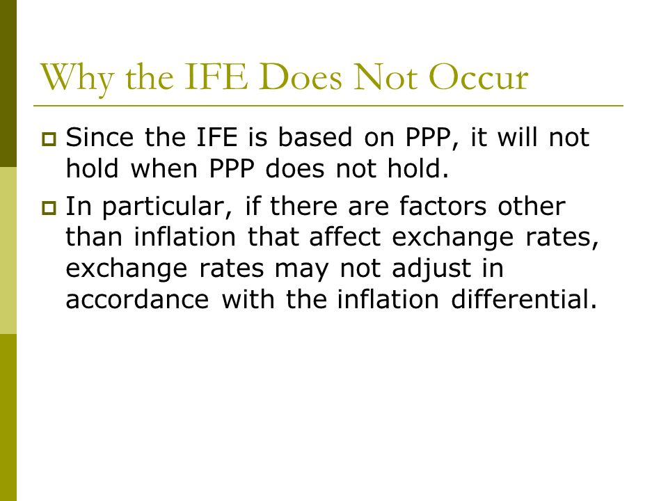 Why the IFE Does Not Occur Since the IFE is based on PPP, it will not hold when PPP does not hold. In particular, if there are factors other than infl