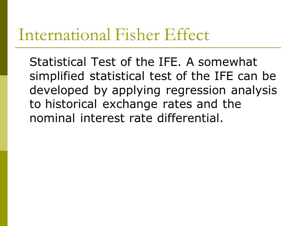 International Fisher Effect Statistical Test of the IFE. A somewhat simplified statistical test of the IFE can be developed by applying regression ana