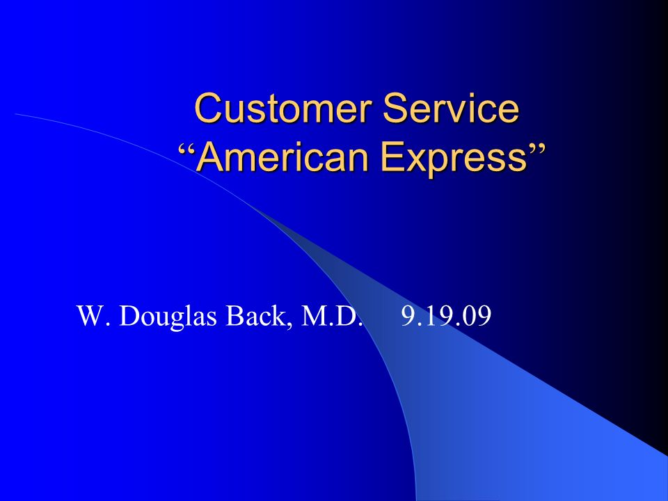 Customer Service American Express Customer Service American Express W. Douglas Back, M.D. 9.19.09