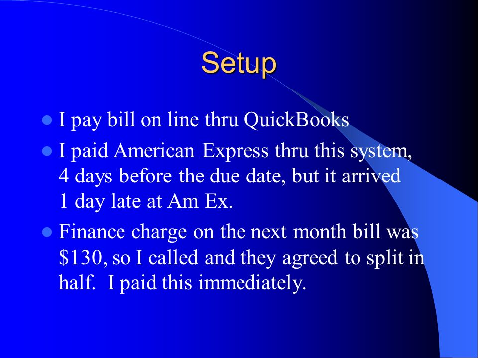 Setup I pay bill on line thru QuickBooks I paid American Express thru this system, 4 days before the due date, but it arrived 1 day late at Am Ex.