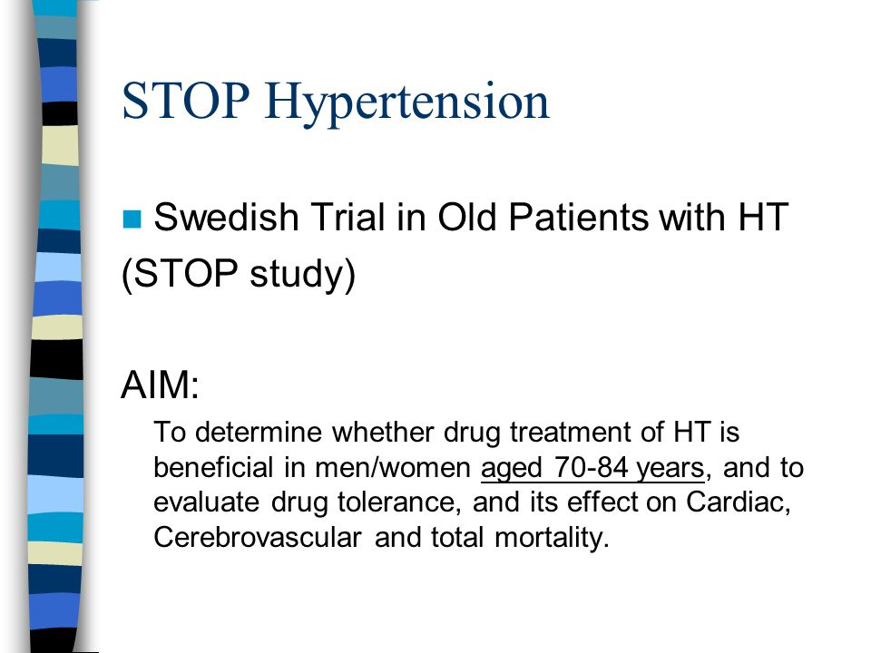 STOP Hypertension Swedish Trial in Old Patients with HT (STOP study) AIM: To determine whether drug treatment of HT is beneficial in men/women aged 70