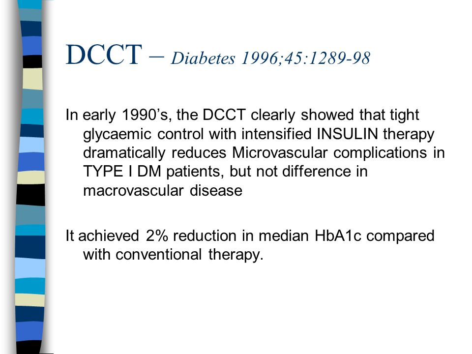 DCCT – Diabetes 1996;45:1289-98 In early 1990s, the DCCT clearly showed that tight glycaemic control with intensified INSULIN therapy dramatically red