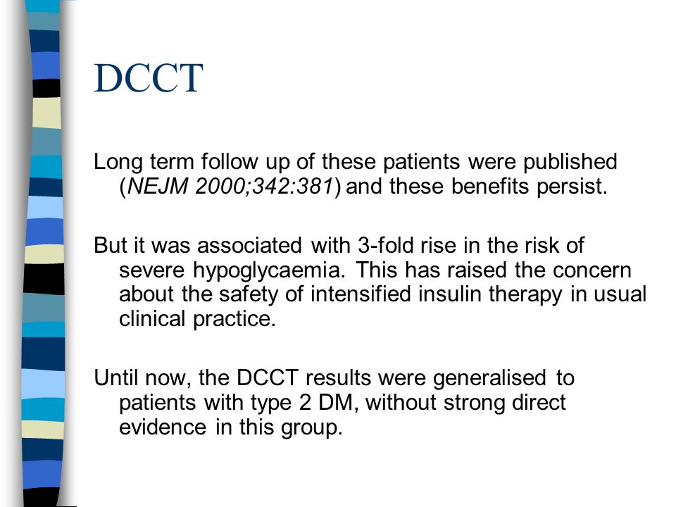 DCCT Long term follow up of these patients were published (NEJM 2000;342:381) and these benefits persist. But it was associated with 3-fold rise in th