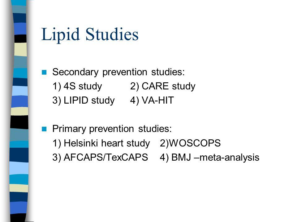 Lipid Studies Secondary prevention studies: 1) 4S study2) CARE study 3) LIPID study4) VA-HIT Primary prevention studies: 1) Helsinki heart study2)WOSC