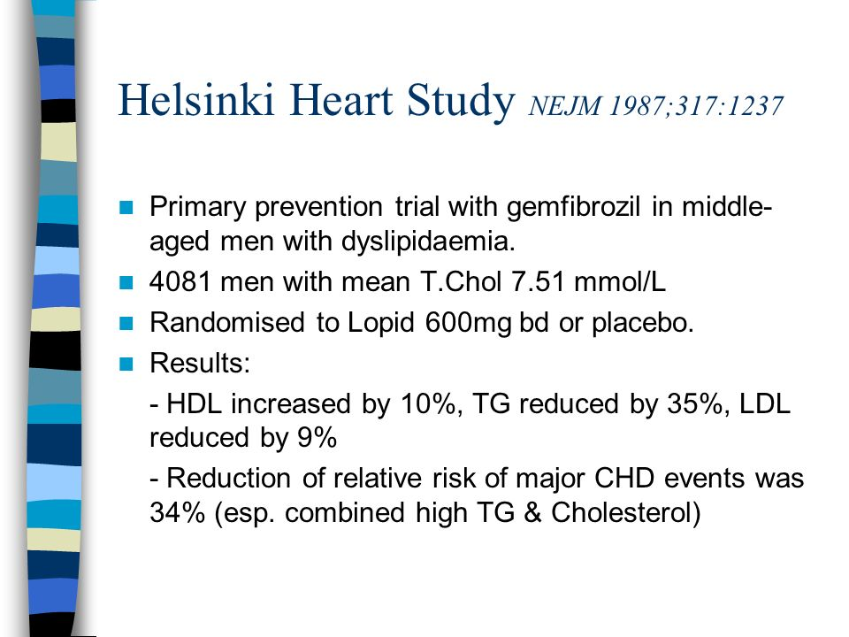 Helsinki Heart Study NEJM 1987;317:1237 Primary prevention trial with gemfibrozil in middle- aged men with dyslipidaemia. 4081 men with mean T.Chol 7.
