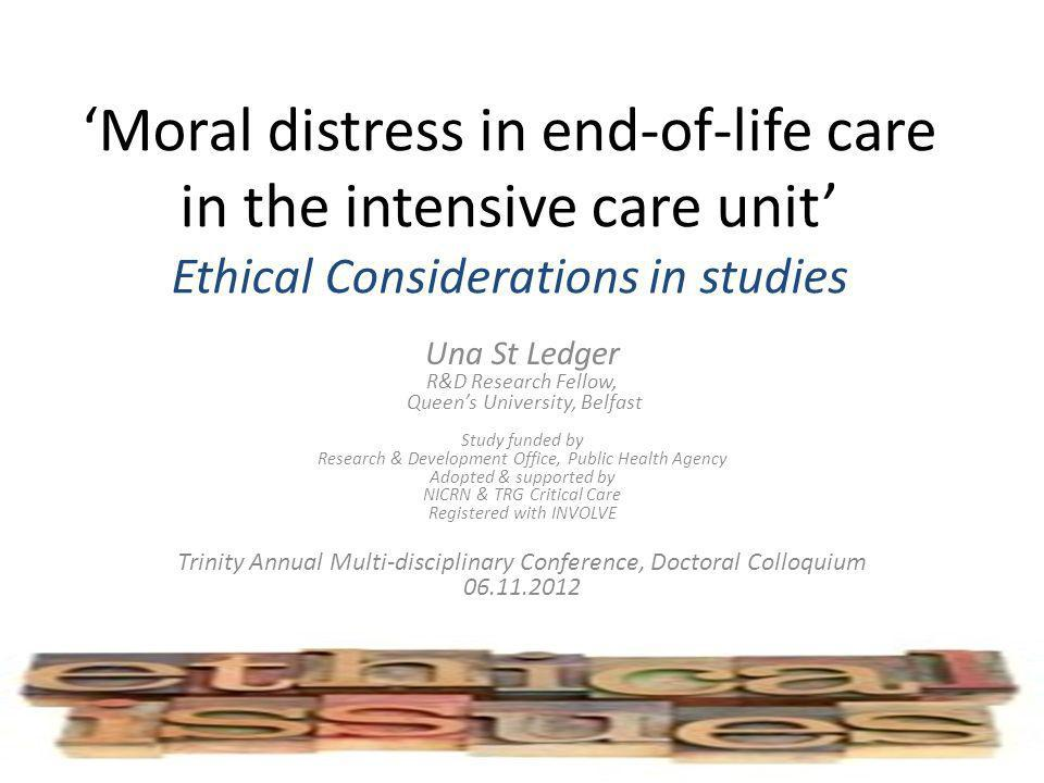 Moral distress in end-of-life care in the intensive care unit Ethical Considerations in studies Una St Ledger R&D Research Fellow, Queens University,