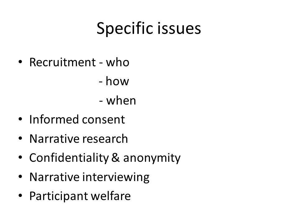 Specific issues Recruitment - who - how - when Informed consent Narrative research Confidentiality & anonymity Narrative interviewing Participant welf