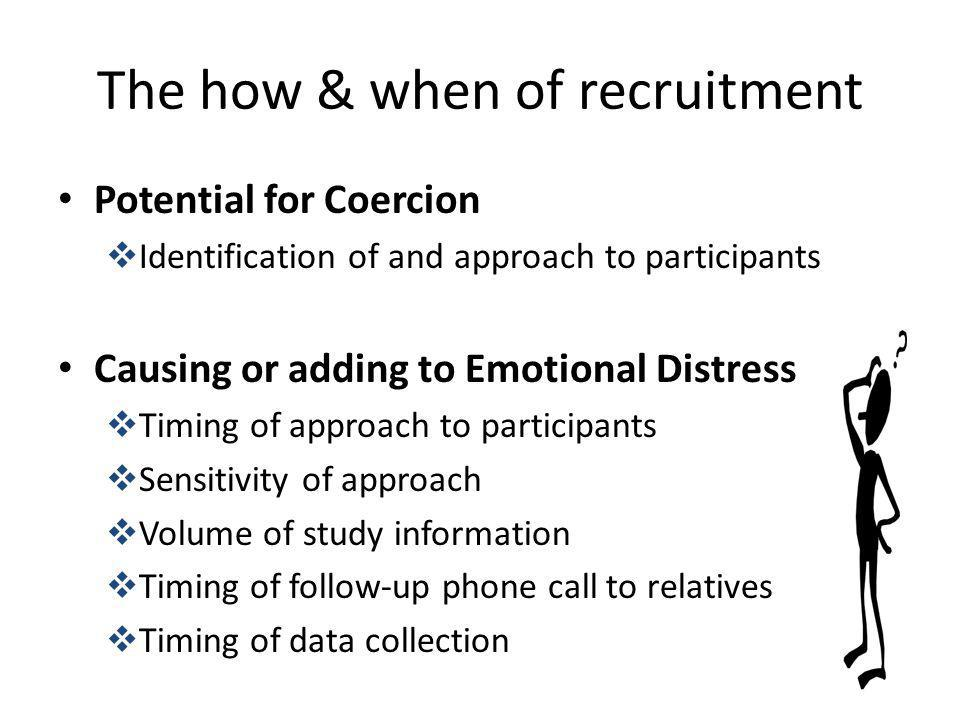 The how & when of recruitment Potential for Coercion Identification of and approach to participants Causing or adding to Emotional Distress Timing of
