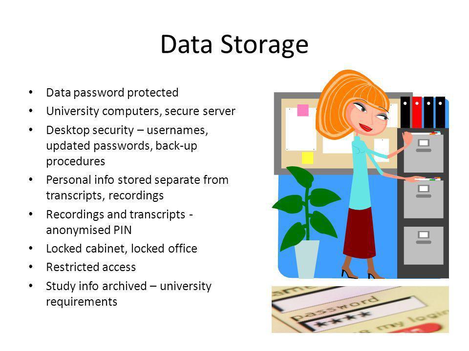 Data Storage Data password protected University computers, secure server Desktop security – usernames, updated passwords, back-up procedures Personal