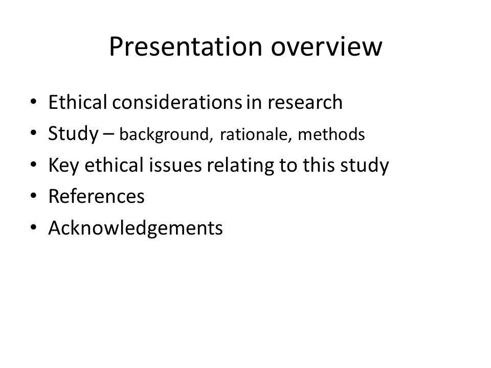 Presentation overview Ethical considerations in research Study – background, rationale, methods Key ethical issues relating to this study References A