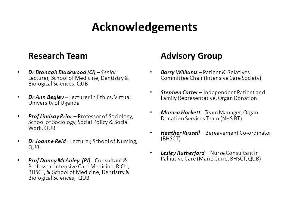 Acknowledgements Research Team Dr Bronagh Blackwood (CI) – Senior Lecturer, School of Medicine, Dentistry & Biological Sciences, QUB Dr Ann Begley – L