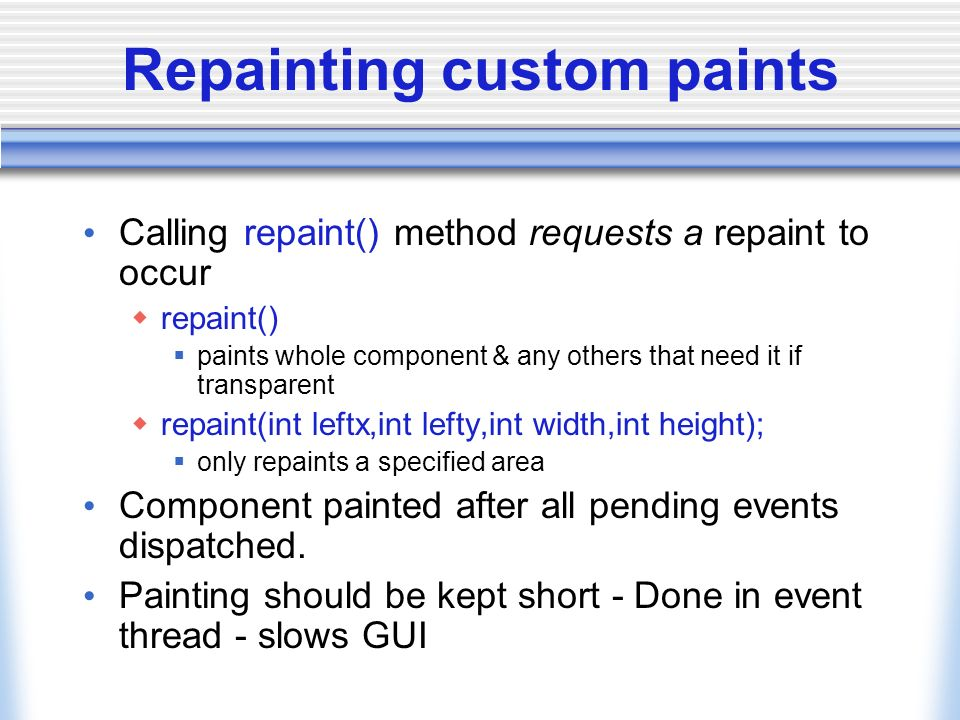 Repainting custom paints Calling repaint() method requests a repaint to occur repaint() paints whole component & any others that need it if transparen